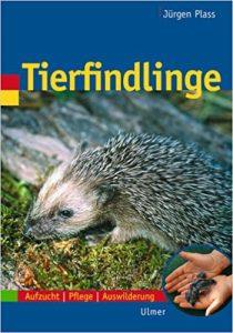 Tierfindlinge: Aufzucht, Pflege, Auswilderung - Jürgen Plass